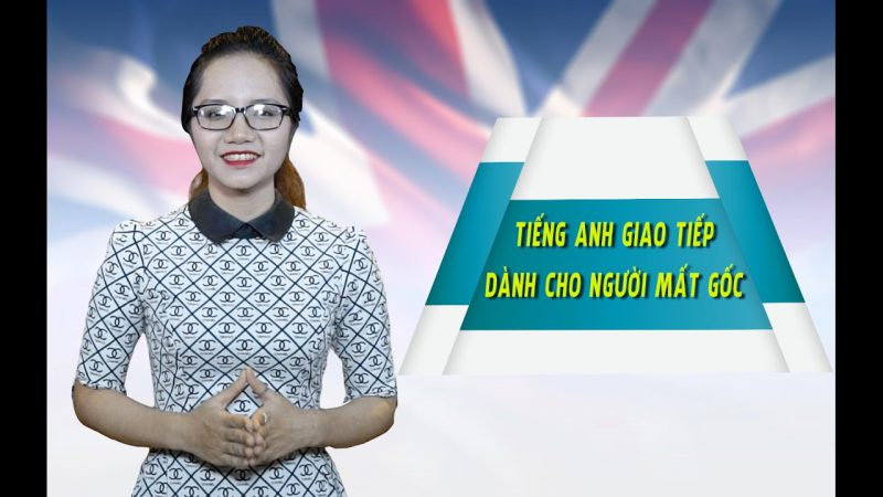 Tiếng Anh giao tiếp cho người mất gốc